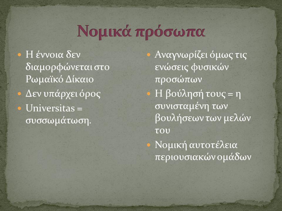  Η έννοια δεν διαμορφώνεται στο Ρωμαϊκό Δίκαιο  Δεν υπάρχει όρος  Universitas = συσσωμάτωση.  Αναγνωρίζει όμως τις ενώσεις φυσικών προσώπων  Η βο