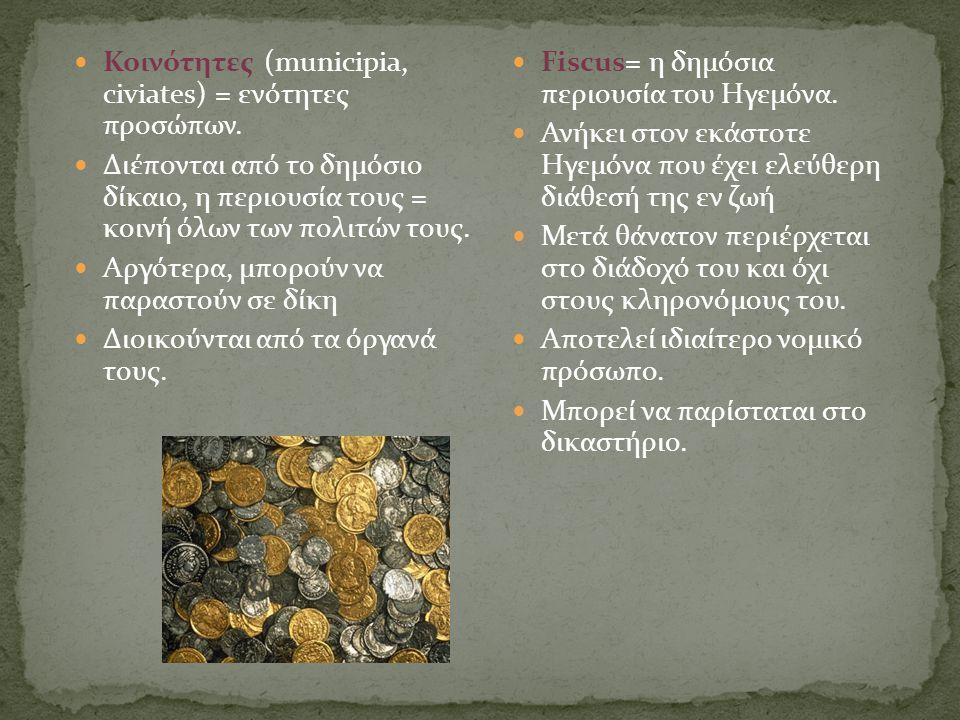  Κοινότητες (municipia, civiates) = ενότητες προσώπων.  Διέπονται από το δημόσιο δίκαιο, η περιουσία τους = κοινή όλων των πολιτών τους.  Αργότερα,