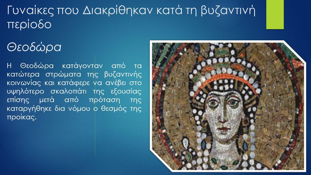 Γυναίκες που Διακρίθηκαν κατά τη βυζαντινή περίοδο Η Θεοδώρα κατάγονταν από τα κατώτερα στρώματα της βυζαντινής κοινωνίας και κατάφερε να ανέβει στο υ