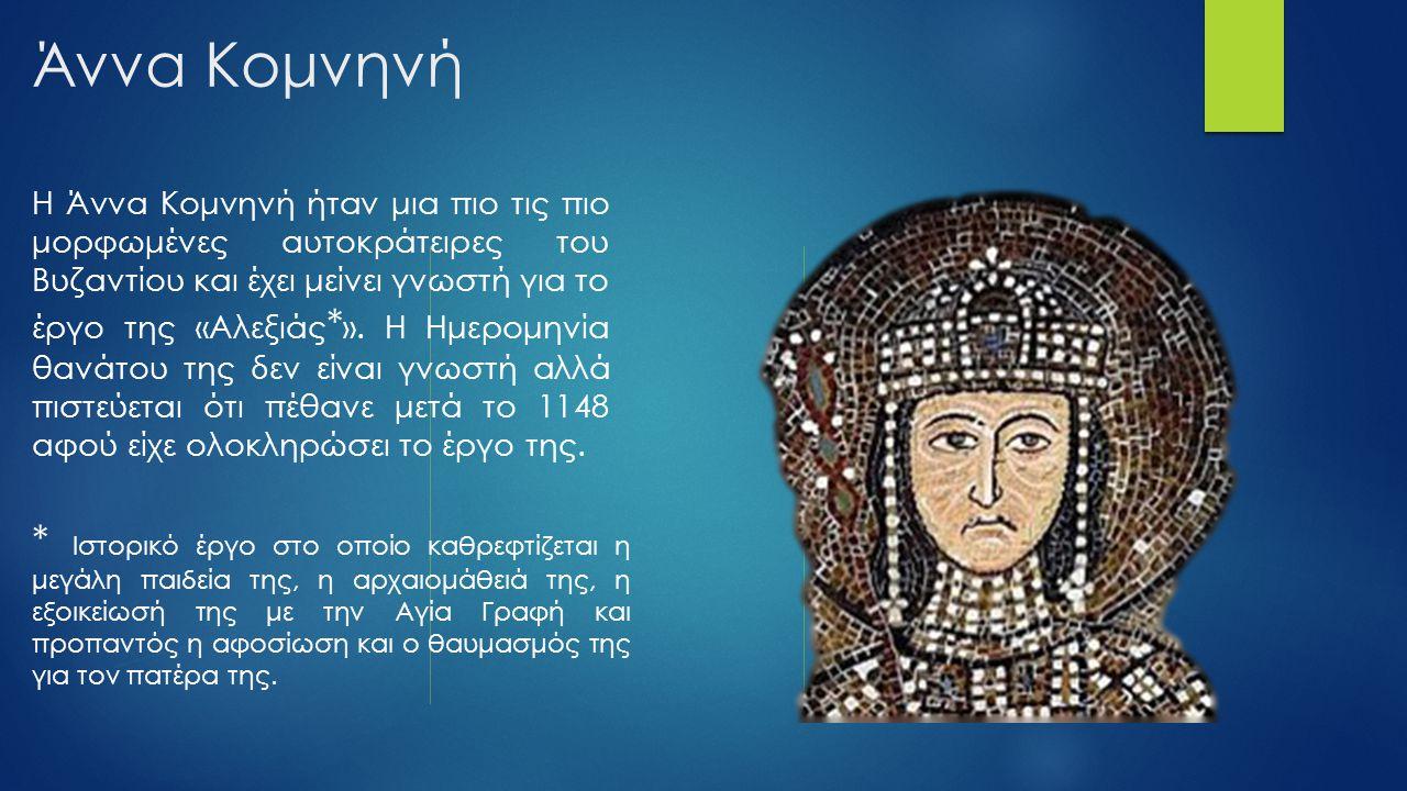 Άννα Κομνηνή Η Άννα Κομνηνή ήταν μια πιο τις πιο μορφωμένες αυτοκράτειρες του Βυζαντίου και έχει μείνει γνωστή για το έργο της «Αλεξιάς * ». Η Ημερομη