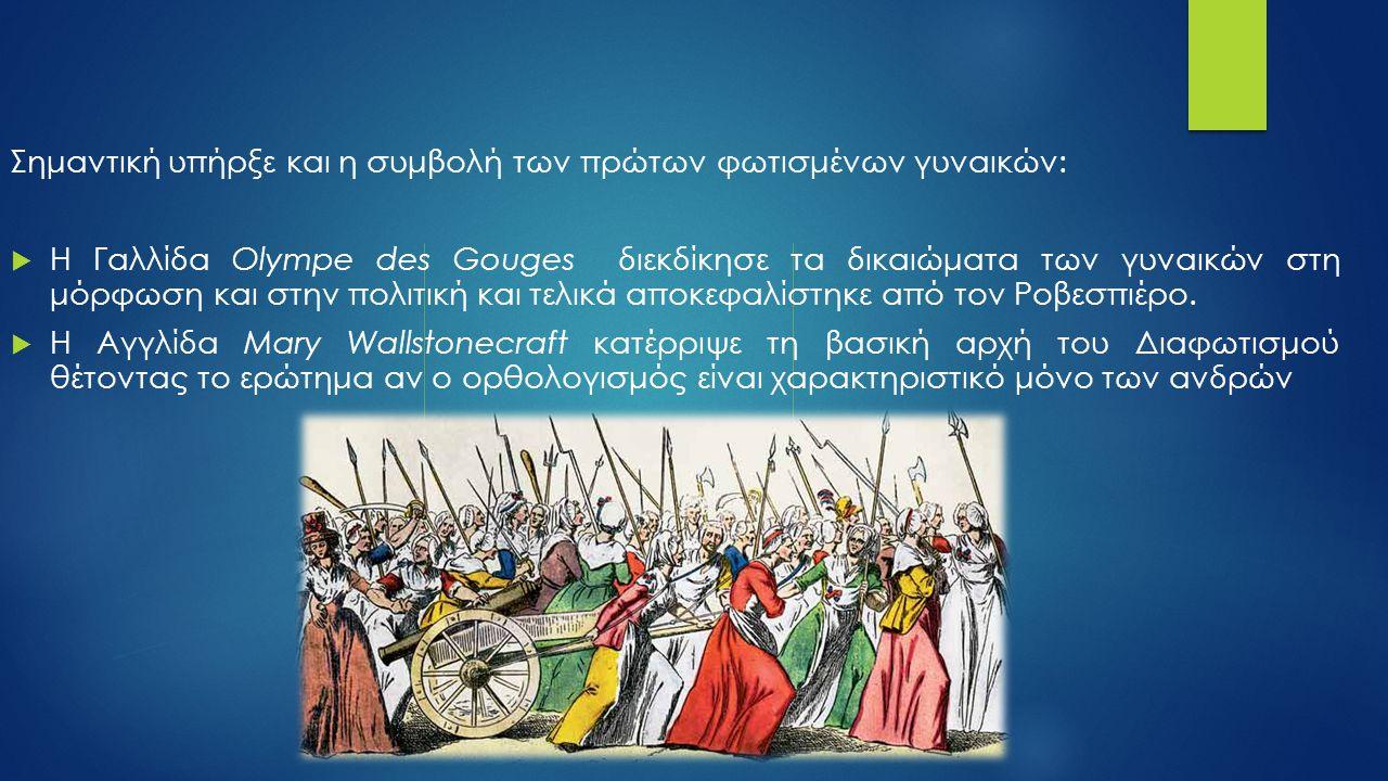 Σημαντική υπήρξε και η συμβολή των πρώτων φωτισμένων γυναικών:  Η Γαλλίδα Olympe des Gouges διεκδίκησε τα δικαιώματα των γυναικών στη μόρφωση και στη