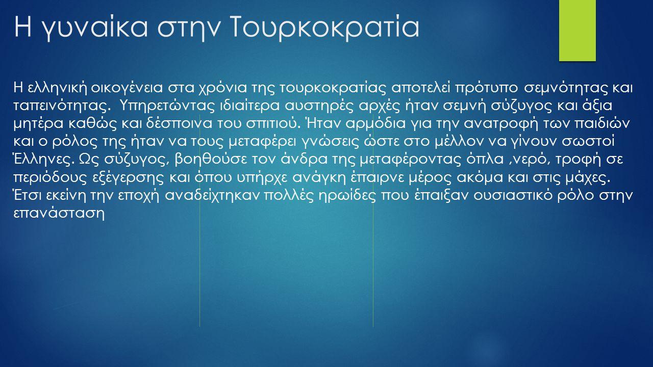 Η γυναίκα στην Τουρκοκρατία Η ελληνική οικογένεια στα χρόνια της τουρκοκρατίας αποτελεί πρότυπο σεμνότητας και ταπεινότητας. Υπηρετώντας ιδιαίτερα αυσ
