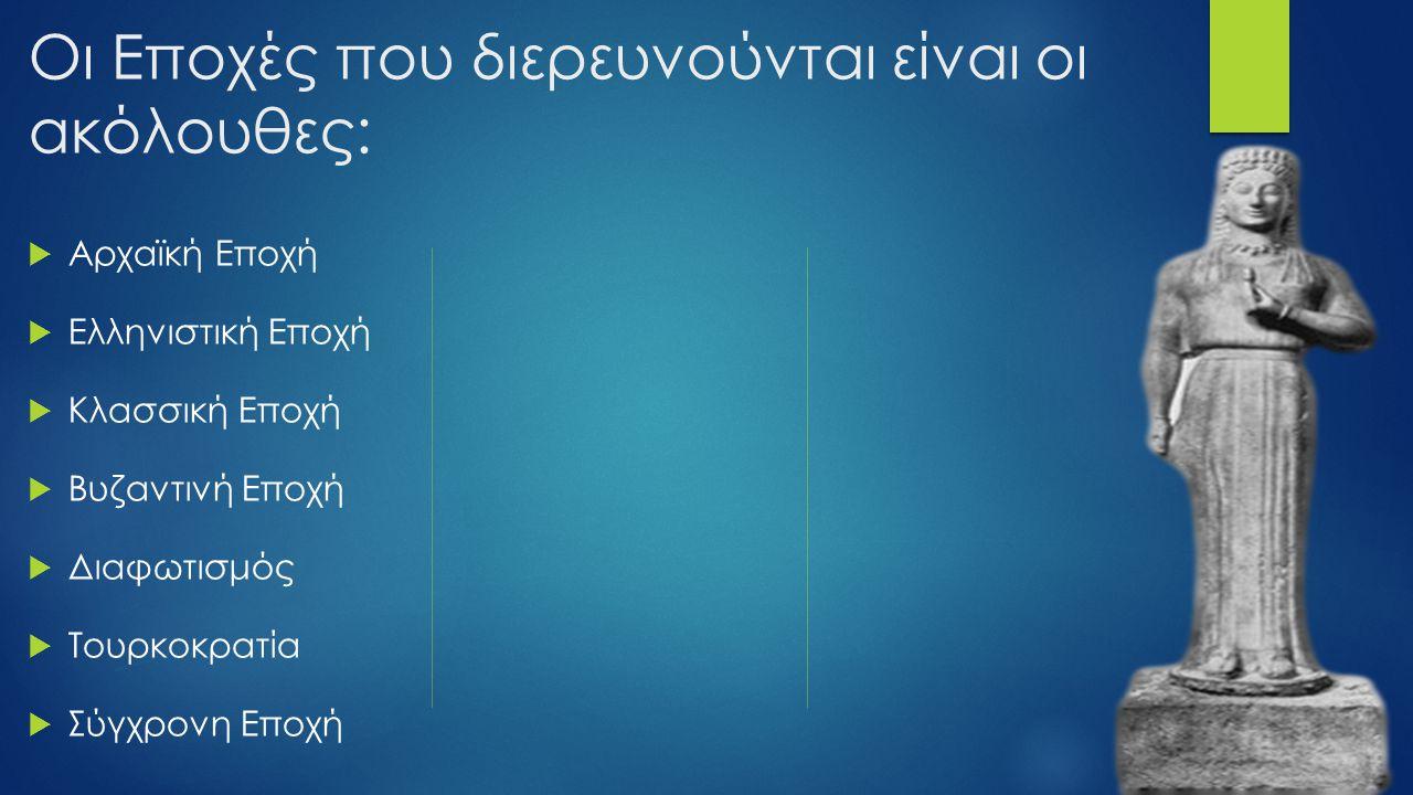 Οι Εποχές που διερευνούνται είναι οι ακόλουθες:  Αρχαϊκή Εποχή  Ελληνιστική Εποχή  Κλασσική Εποχή  Βυζαντινή Εποχή  Διαφωτισμός  Τουρκοκρατία 