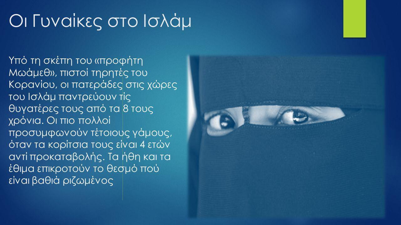 Οι Γυναίκες στο Ισλάμ Υπό τη σκέπη του «προφήτη Μωάμεθ», πιστοί τηρητές του Κορανίου, οι πατεράδες στις χώρες του Ισλάμ παντρεύουν τίς θυγατέρες τους