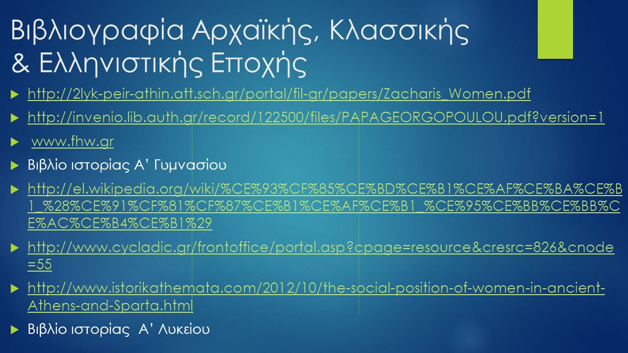 Βιβλιογραφία Αρχαϊκής, Κλασσικής & Ελληνιστικής Εποχής  http://2lyk-peir-athin.att.sch.gr/portal/fil-gr/papers/Zacharis_Women.pdf http://2lyk-peir-athin.att.sch.gr/portal/fil-gr/papers/Zacharis_Women.pdf  http://invenio.lib.auth.gr/record/122500/files/PAPAGEORGOPOULOU.pdf?version=1 http://invenio.lib.auth.gr/record/122500/files/PAPAGEORGOPOULOU.pdf?version=1  www.fhw.grwww.fhw.gr  Βιβλίο ιστορίας Α' Γυμνασίου  http://el.wikipedia.org/wiki/%CE%93%CF%85%CE%BD%CE%B1%CE%AF%CE%BA%CE%B 1_%28%CE%91%CF%81%CF%87%CE%B1%CE%AF%CE%B1_%CE%95%CE%BB%CE%BB%C E%AC%CE%B4%CE%B1%29 http://el.wikipedia.org/wiki/%CE%93%CF%85%CE%BD%CE%B1%CE%AF%CE%BA%CE%B 1_%28%CE%91%CF%81%CF%87%CE%B1%CE%AF%CE%B1_%CE%95%CE%BB%CE%BB%C E%AC%CE%B4%CE%B1%29  http://www.cycladic.gr/frontoffice/portal.asp?cpage=resource&cresrc=826&cnode =55 http://www.cycladic.gr/frontoffice/portal.asp?cpage=resource&cresrc=826&cnode =55  http://www.istorikathemata.com/2012/10/the-social-position-of-women-in-ancient- Athens-and-Sparta.html http://www.istorikathemata.com/2012/10/the-social-position-of-women-in-ancient- Athens-and-Sparta.html  Βιβλίο ιστορίας Α' Λυκείου