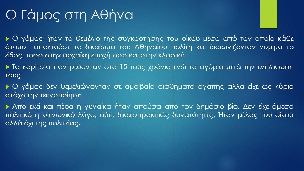 Ο Γάμος στη Αθήνα  Ο γάμος ήταν το θεμέλιο της συγκρότησης του οίκου μέσα από τον οποίο κάθε άτομο αποκτούσε το δικαίωμα του Αθηναίου πολίτη και διαι