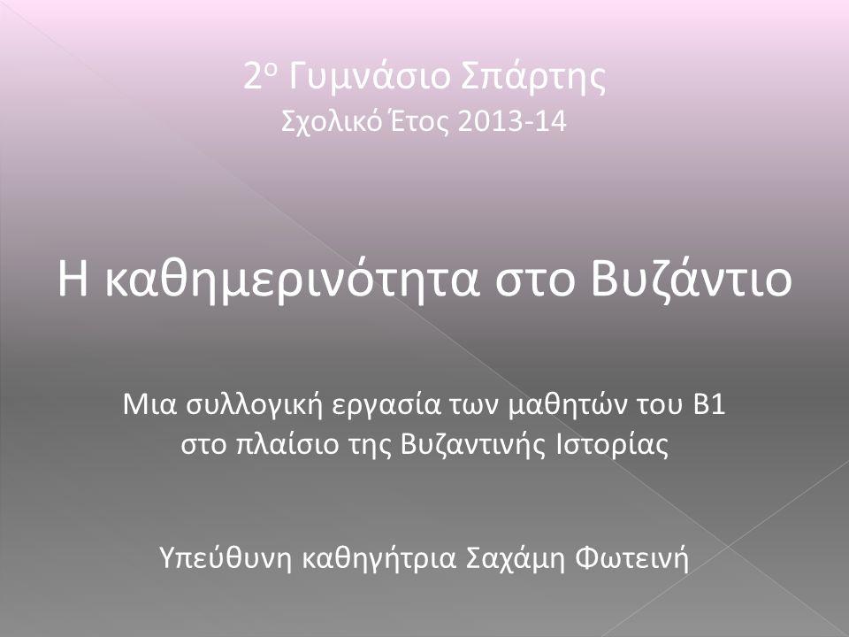 2 ο Γυμνάσιο Σπάρτης Σχολικό Έτος 2013-14 Η καθημερινότητα στο Βυζάντιο Μια συλλογική εργασία των μαθητών του Β1 στο πλαίσιο της Βυζαντινής Ιστορίας Υ