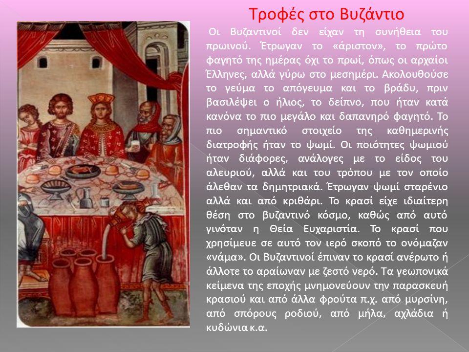Τροφές στο Βυζάντιο Οι Βυζαντινοί δεν είχαν τη συνήθεια του πρωινού. Έτρωγαν το «άριστον», το πρώτο φαγητό της ημέρας όχι το πρωί, όπως οι αρχαίοι Έλλ