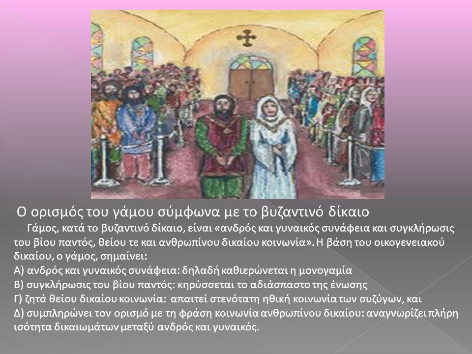 Ο ορισμός του γάμου σύμφωνα με το βυζαντινό δίκαιο Γάμος, κατά το βυζαντινό δίκαιο, είναι «ανδρός και γυναικός συνάφεια και συγκλήρωσις του βίου παντό