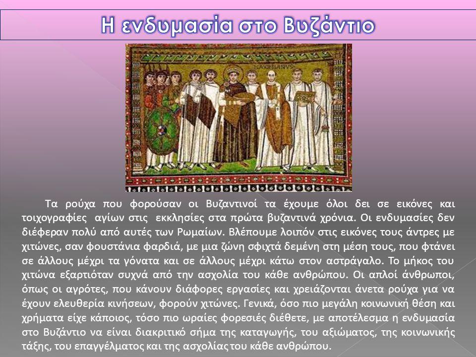 Τα ρούχα που φορούσαν οι Βυζαντινοί τα έχουμε όλοι δει σε εικόνες και τοιχογραφίες αγίων στις εκκλησίες στα πρώτα βυζαντινά χρόνια. Οι ενδυμασίες δεν
