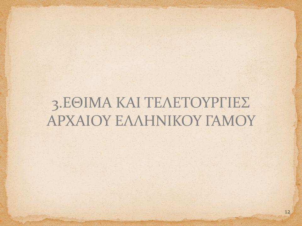 12 3.ΕΘΙΜΑ ΚΑΙ ΤΕΛΕΤΟΥΡΓΙΕΣ ΑΡΧΑΙΟΥ ΕΛΛΗΝΙΚΟΥ ΓΑΜΟΥ