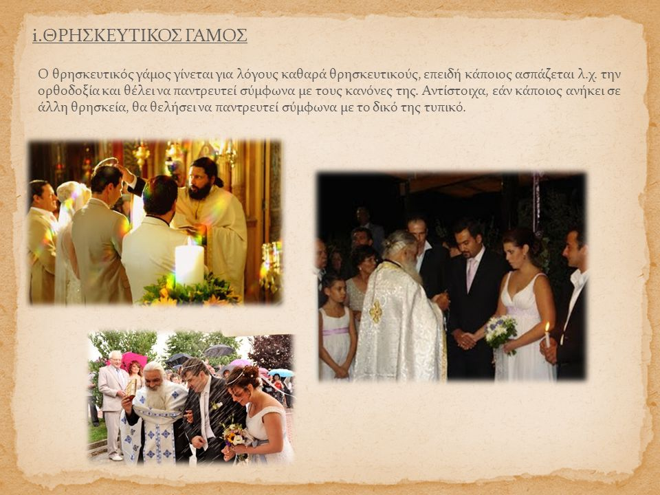 i.ΘΡΗΣΚΕΥΤΙΚΟΣ ΓΑΜΟΣ Ο θρησκευτικός γάμος γίνεται για λόγους καθαρά θρησκευτικούς, επειδή κάποιος ασπάζεται λ.χ. την ορθοδοξία και θέλει να παντρευτεί