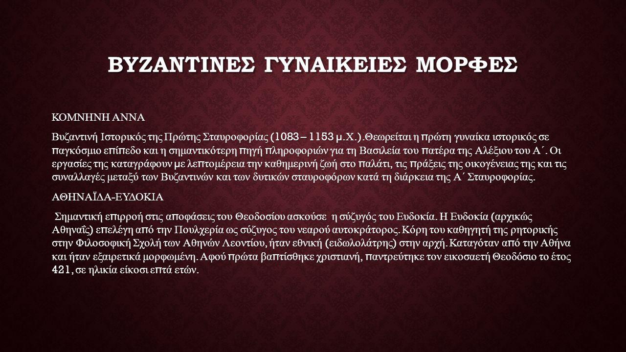 ΒΥΖΑΝΤΙΝΕΣ ΓΥΝΑΙΚΕΙΕΣ ΜΟΡΦΕΣ ΚΟΜΝΗΝΗ ΑΝΝΑ Βυζαντινή Ιστορικός της Πρώτης Σταυροφορίας (1083 – 1153 µ. Χ.). Θεωρείται η π ρώτη γυναίκα ιστορικός σε π α