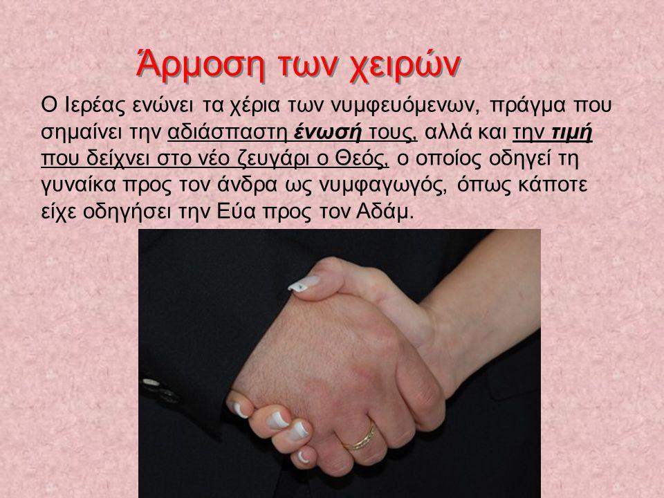Άρμοση των χειρών Ο Ιερέας ενώνει τα χέρια των νυμφευόμενων, πράγμα που σημαίνει την αδιάσπαστη ένωσή τους, αλλά και την τιμή που δείχνει στο νέο ζευγάρι ο Θεός, ο οποίος οδηγεί τη γυναίκα προς τον άνδρα ως νυμφαγωγός, όπως κάποτε είχε οδηγήσει την Εύα προς τον Αδάμ.