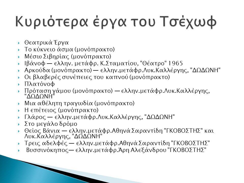  Θεατρικά Έργα  Το κύκνειο άσμα (μονόπρακτο)  Μέσω Σιβηρίας (μονόπρακτο)  Ιβάνοφ ― ελλην. μετάφρ. Κ.Σταματίου,