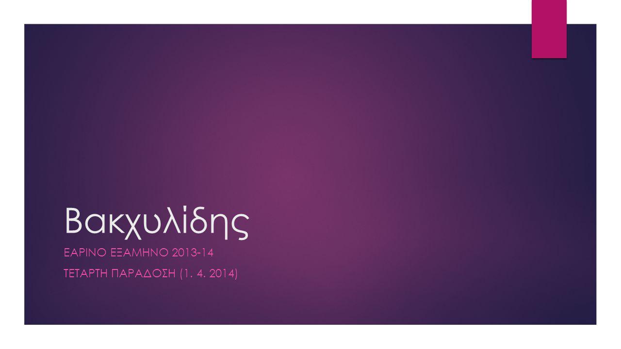 Βακχυλίδης ΕΑΡΙΝΟ ΕΞΑΜΗΝΟ 2013-14 ΤΕΤΑΡΤΗ ΠΑΡΑΔΟΣΗ (1. 4. 2014)