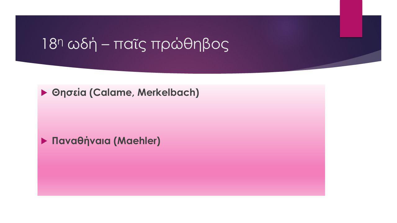 18 η ωδή – πα ῖ ς πρώθηβος  Θησεία (Calame, Merkelbach)  Παναθήναια (Maehler)
