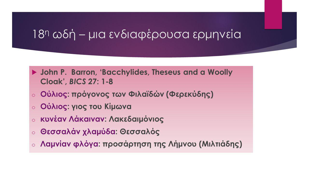 18 η ωδή – μια ενδιαφέρουσα ερμηνεία  John P. Barron, 'Bacchylides, Theseus and a Woolly Cloak', BICS 27: 1-8 o Oύλιος: πρόγονος των Φιλαϊδών (Φερεκύ