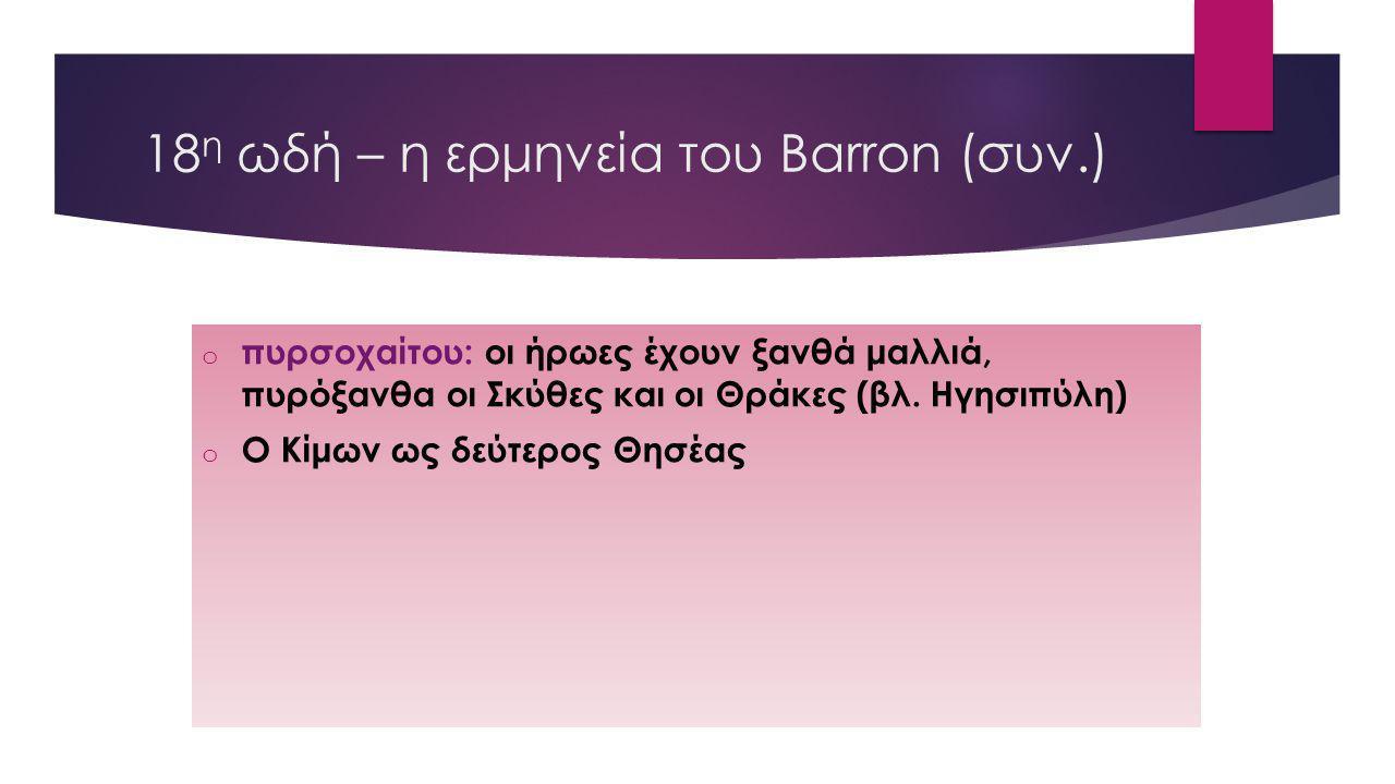 18 η ωδή – η ερμηνεία του Barron (συν.) o πυρσοχαίτου: οι ήρωες έχουν ξανθά μαλλιά, πυρόξανθα οι Σκύθες και οι Θράκες (βλ. Ηγησιπύλη) o Ο Κίμων ως δεύ