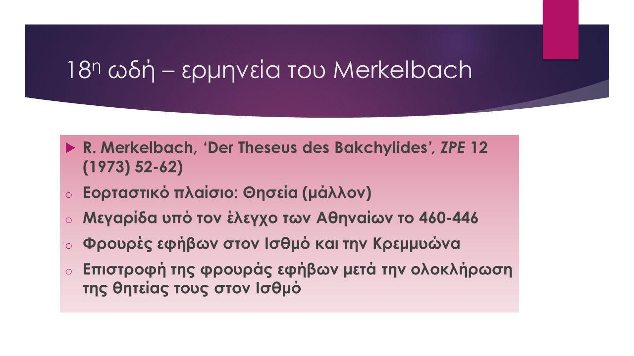 18 η ωδή – ερμηνεία του Merkelbach  R. Merkelbach, 'Der Theseus des Bakchylides ', ZPE 12 (1973) 52-62) o Εορταστικό πλαίσιο: Θησεία (μάλλον) o Μεγαρ