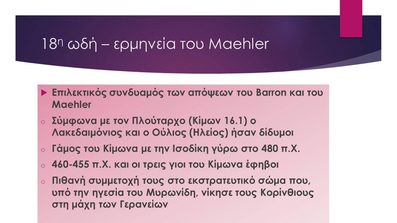 18 η ωδή – ερμηνεία του Maehler  Επιλεκτικός συνδυαμός των απόψεων του Barron και του Maehler o Σύμφωνα με τον Πλούταρχο (Κίμων 16.1) ο Λακεδαιμόνιος
