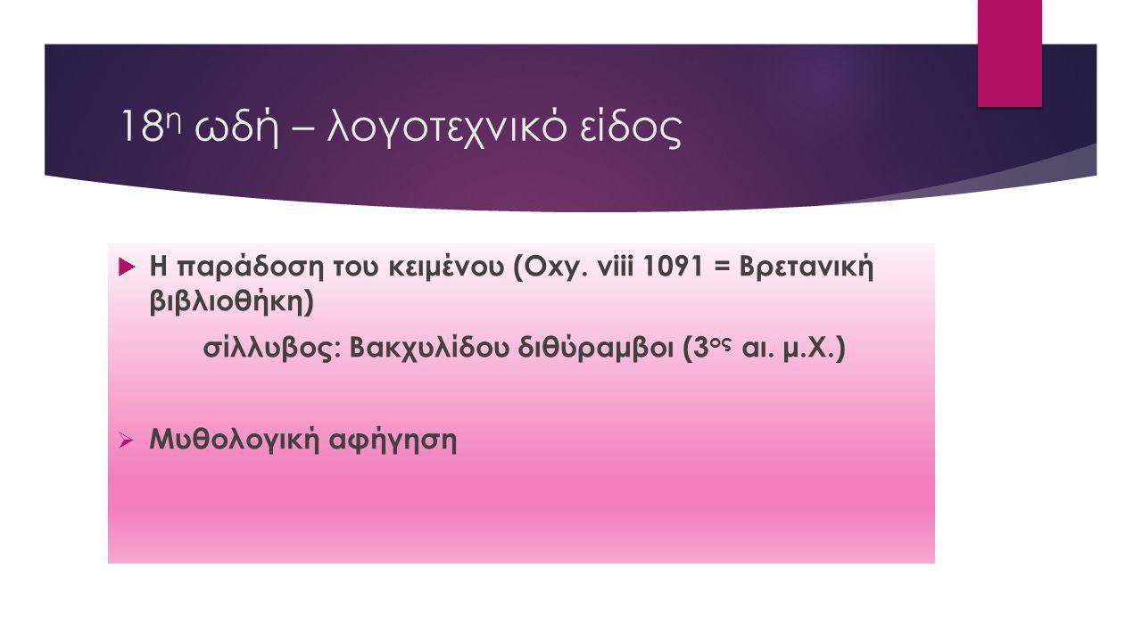 18 η ωδή – λογοτεχνικό είδος  Η παράδοση του κειμένου (Oxy. viii 1091 = Βρετανική βιβλιοθήκη) σίλλυβος: Βακχυλίδου διθύραμβοι (3 ος αι. μ.Χ.)  Μυθολ