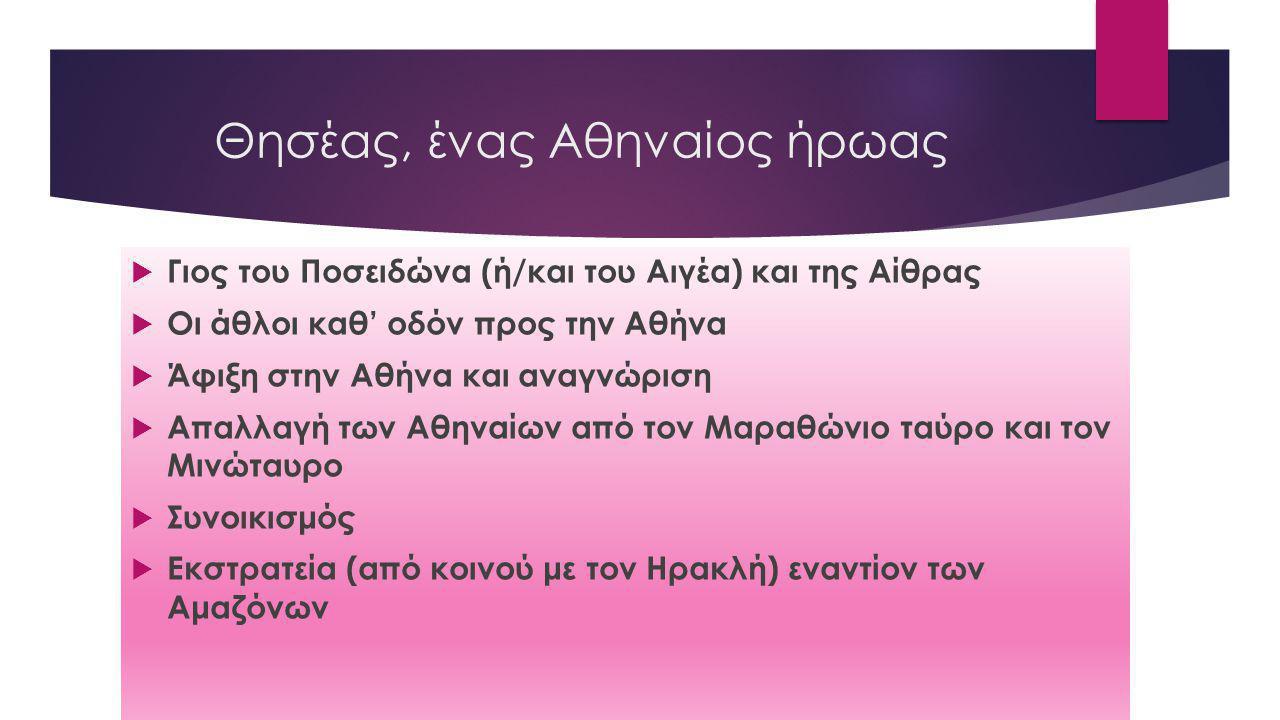Θησέας, ένας Αθηναίος ήρωας  Γιος του Ποσειδώνα (ή/και του Αιγέα) και της Αίθρας  Οι άθλοι καθ' οδόν προς την Αθήνα  Άφιξη στην Αθήνα και αναγνώριση  Απαλλαγή των Αθηναίων από τον Μαραθώνιο ταύρο και τον Μινώταυρο  Συνοικισμός  Εκστρατεία (από κοινού με τον Ηρακλή) εναντίον των Αμαζόνων