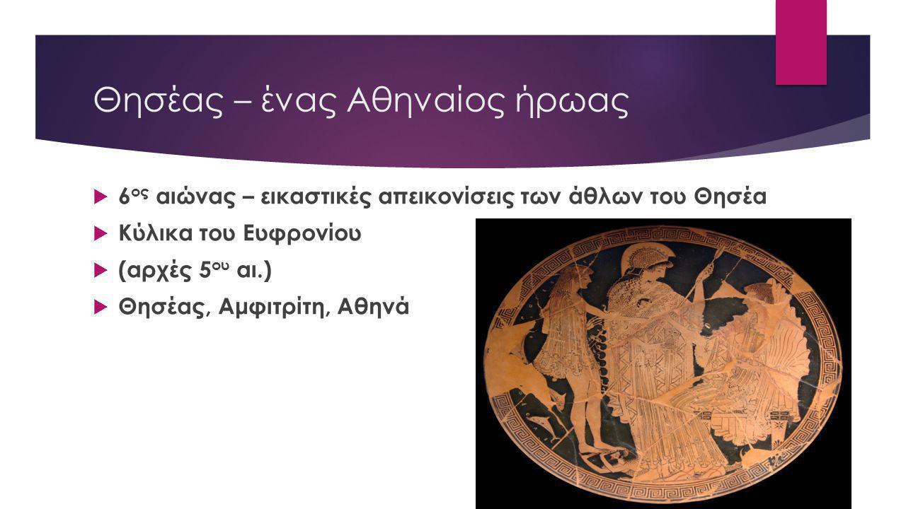 Θησέας – ένας Αθηναίος ήρωας  6 ος αιώνας – εικαστικές απεικονίσεις των άθλων του Θησέα  Κύλικα του Ευφρονίου  (αρχές 5 ου αι.)  Θησέας, Αμφιτρίτη, Αθηνά