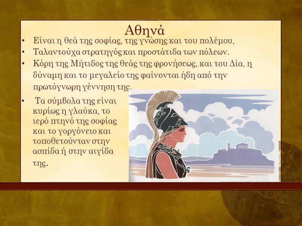 Αθηνά • Είναι η θεά της σοφίας, της γνώσης και του πολέμου, • Ταλαντούχα στρατηγός και προστάτιδα των πόλεων. • Κόρη της Μήτιδος της θεάς της φρονήσεω