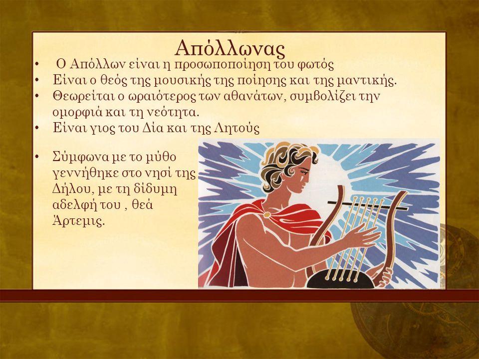 Απόλλωνας • Ο Απόλλων είναι η προσωποποίηση του φωτός • Είναι ο θεός της μουσικής της ποίησης και της μαντικής. • Θεωρείται ο ωραιότερος των αθανάτων,