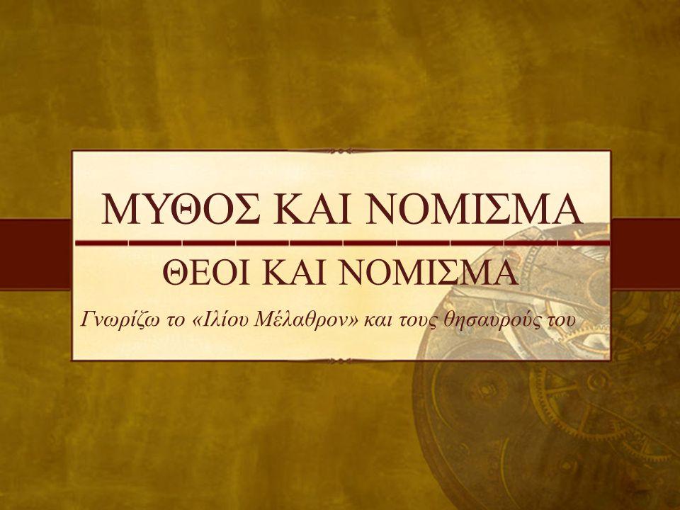 ΜΥΘΟΣ ΚΑΙ ΝΟΜΙΣΜΑ ΘΕΟΙ ΚΑΙ ΝΟΜΙΣΜΑ Γνωρίζω το «Ιλίου Μέλαθρον» και τους θησαυρούς του