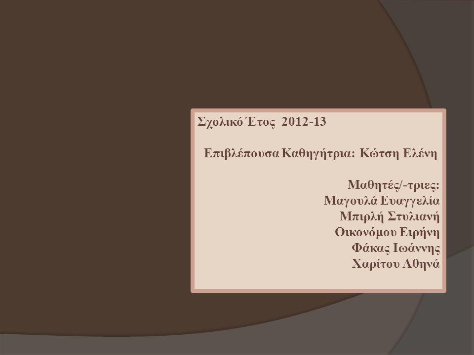 Σχολικό Έτος 2012-13 Επιβλέπουσα Καθηγήτρια: Κώτση Ελένη Μαθητές/-τριες: Μαγουλά Ευαγγελία Μπιρλή Στυλιανή Οικονόμου Ειρήνη Φάκας Ιωάννης Χαρίτου Αθην