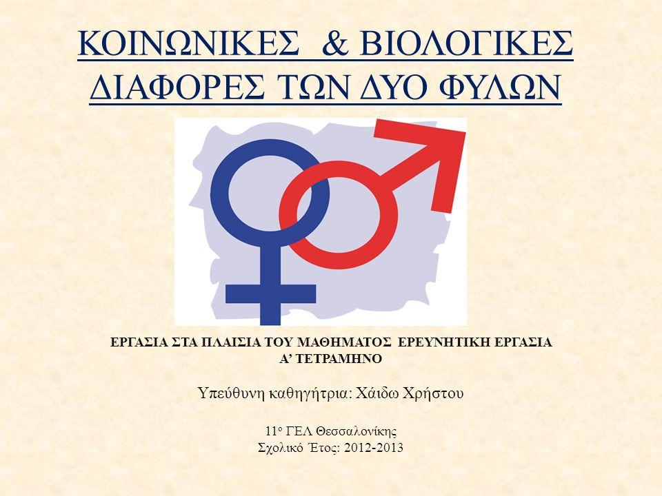 ΚΟΙΝΩΝΙΚΕΣ & ΒΙΟΛΟΓΙΚΕΣ ΔΙΑΦΟΡΕΣ ΤΩΝ ΔΥΟ ΦΥΛΩΝ ΕΡΓΑΣΙΑ ΣΤΑ ΠΛΑΙΣΙΑ ΤΟΥ ΜΑΘΗΜΑΤΟΣ ΕΡΕΥΝΗΤΙΚΗ ΕΡΓΑΣΙΑ Α' ΤΕΤΡΑΜΗΝΟ Υπεύθυνη καθηγήτρια: Χάιδω Χρήστου 11 ο ΓΕΛ Θεσσαλονίκης Σχολικό Έτος: 2012-2013