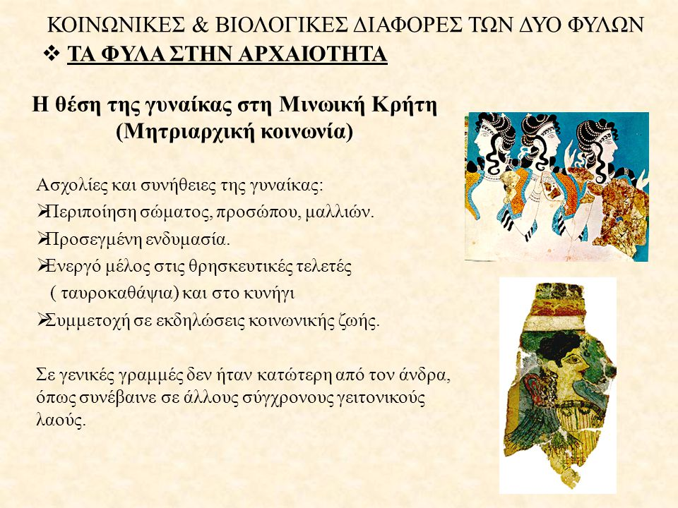 Η θέση της γυναίκας στη Μινωική Κρήτη (Μητριαρχική κοινωνία)  ΤΑ ΦΥΛΑ ΣΤΗΝ ΑΡΧΑΙΟΤΗΤΑ Ασχολίες και συνήθειες της γυναίκας:  Περιποίηση σώματος, προσ