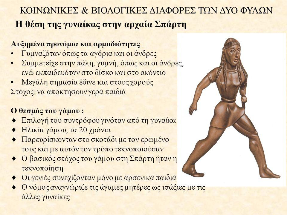 ΚΟΙΝΩΝΙΚΕΣ & ΒΙΟΛΟΓΙΚΕΣ ΔΙΑΦΟΡΕΣ ΤΩΝ ΔΥΟ ΦΥΛΩΝ Η θέση της γυναίκας στην αρχαία Σπάρτη Αυξημένα προνόμια και αρμοδιότητες : •Γυμναζόταν όπως τα αγόρια και οι άνδρες •Συμμετείχε στην πάλη, γυμνή, όπως και οι άνδρες, ενώ εκπαιδευόταν στο δίσκο και στο ακόντιο •Μεγάλη σημασία έδινε και στους χορούς Στόχος: να αποκτήσουν γερά παιδιά Ο θεσμός του γάμου :  Επιλογή του συντρόφου γινόταν από τη γυναίκα  Ηλικία γάμου, τα 20 χρόνια  Παρευρίσκονταν στο σκοτάδι με τον ερωμένο τους και με αυτόν τον τρόπο τεκνοποιούσαν  Ο βασικός στόχος του γάμου στη Σπάρτη ήταν η τεκνοποίηση  Οι γενιές συνεχίζονταν μόνο με αρσενικά παιδιά  Ο νόμος αναγνώριζε τις άγαμες μητέρες ως ισάξιες με τις άλλες γυναίκες