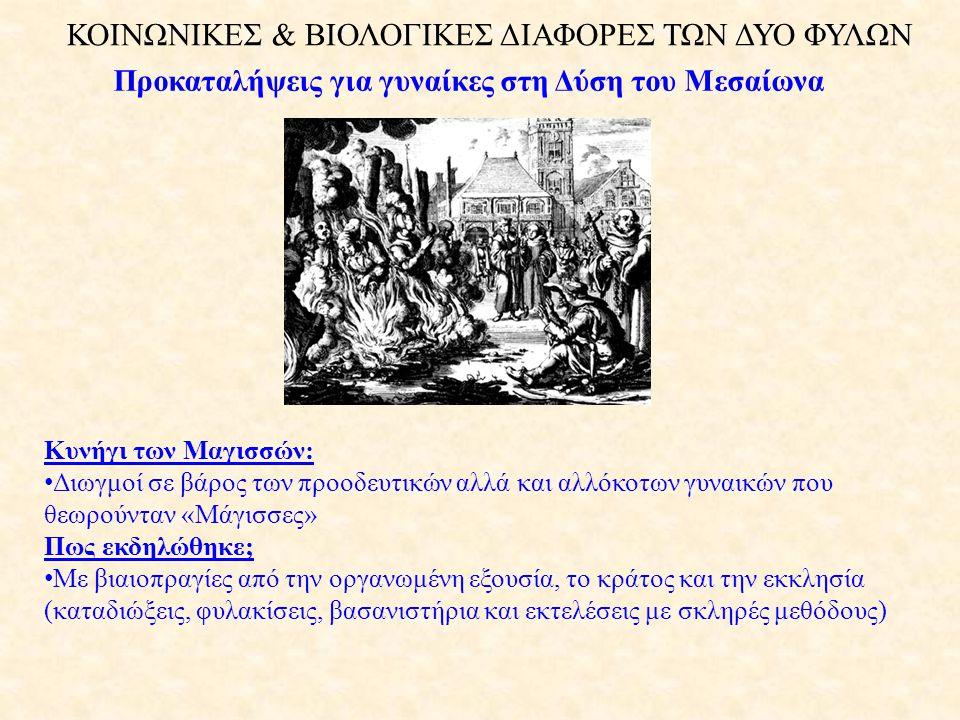 ΚΟΙΝΩΝΙΚΕΣ & ΒΙΟΛΟΓΙΚΕΣ ΔΙΑΦΟΡΕΣ ΤΩΝ ΔΥΟ ΦΥΛΩΝ Προκαταλήψεις για γυναίκες στη Δύση του Μεσαίωνα Κυνήγι των Μαγισσών: • Διωγμοί σε βάρος των προοδευτικών αλλά και αλλόκοτων γυναικών που θεωρούνταν «Μάγισσες» Πως εκδηλώθηκε; • Με βιαιοπραγίες από την οργανωμένη εξουσία, το κράτος και την εκκλησία (καταδιώξεις, φυλακίσεις, βασανιστήρια και εκτελέσεις με σκληρές μεθόδους)