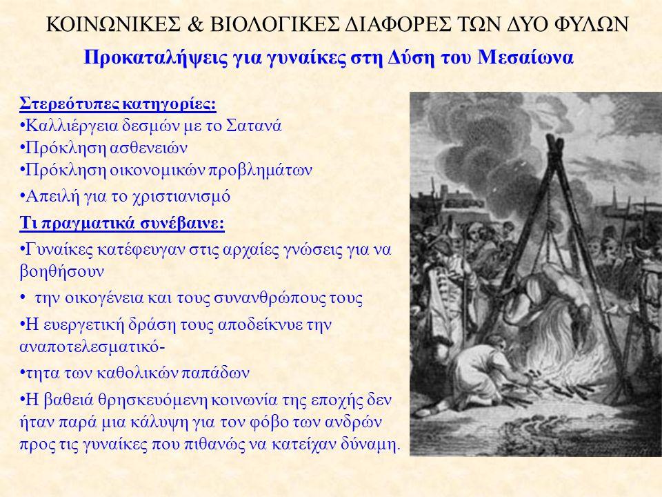 ΚΟΙΝΩΝΙΚΕΣ & ΒΙΟΛΟΓΙΚΕΣ ΔΙΑΦΟΡΕΣ ΤΩΝ ΔΥΟ ΦΥΛΩΝ Προκαταλήψεις για γυναίκες στη Δύση του Μεσαίωνα Στερεότυπες κατηγορίες: • Καλλιέργεια δεσμών με το Σατανά • Πρόκληση ασθενειών • Πρόκληση οικονομικών προβλημάτων • Απειλή για το χριστιανισμό Τι πραγματικά συνέβαινε: • Γυναίκες κατέφευγαν στις αρχαίες γνώσεις για να βοηθήσουν • την οικογένεια και τους συνανθρώπους τους • Η ευεργετική δράση τους αποδείκνυε την αναποτελεσματικό- • τητα των καθολικών παπάδων • Η βαθειά θρησκευόμενη κοινωνία της εποχής δεν ήταν παρά μια κάλυψη για τον φόβο των ανδρών προς τις γυναίκες που πιθανώς να κατείχαν δύναμη.