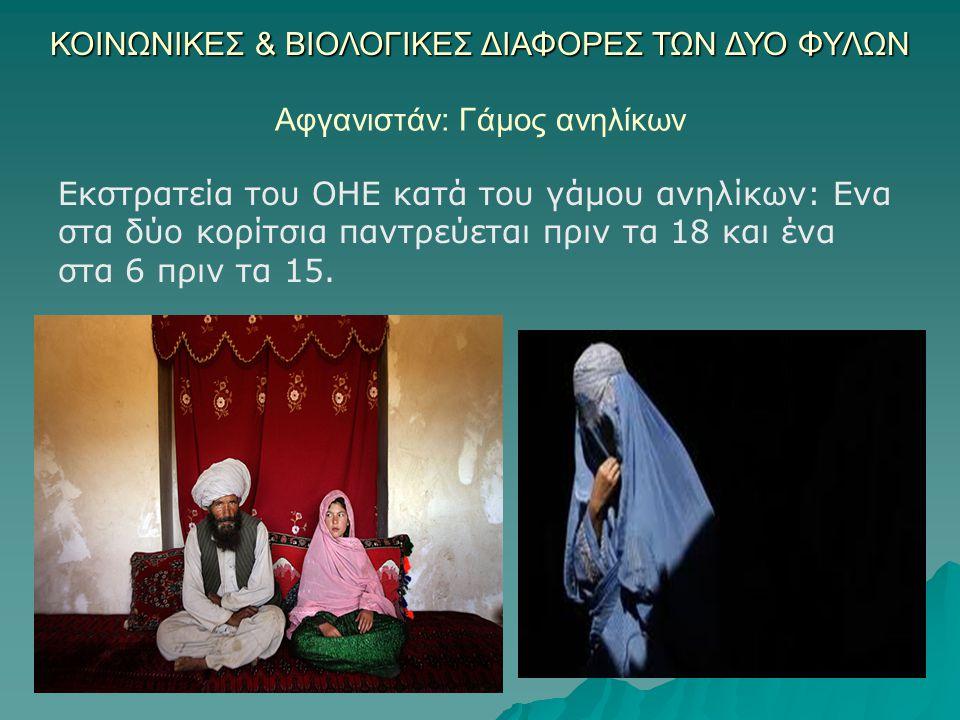 ΚΟΙΝΩΝΙΚΕΣ & ΒΙΟΛΟΓΙΚΕΣ ΔΙΑΦΟΡΕΣ ΤΩΝ ΔΥΟ ΦΥΛΩΝ Αφγανιστάν: Γάμος ανηλίκων Εκστρατεία του ΟΗΕ κατά του γάμου ανηλίκων: Ενα στα δύο κορίτσια παντρεύεται πριν τα 18 και ένα στα 6 πριν τα 15.
