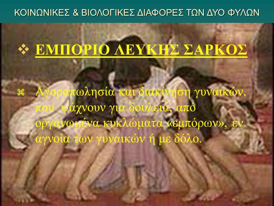   ΕΜΠΟΡΙΟ ΛΕΥΚΗΣ ΣΑΡΚΟΣ   Αγοραπωλησία και διακίνηση γυναικών, που ψάχνουν για δουλειά, από οργανωμένα κυκλώματα «εμπόρων», εν αγνοία των γυναικών ή με δόλο.
