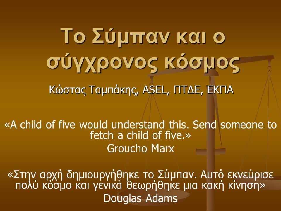 Το Σύμπαν και ο σύγχρονος κόσμος «A child of five would understand this. Send someone to fetch a child of five.» Groucho Marx «Στην αρχή δημιουργήθηκε