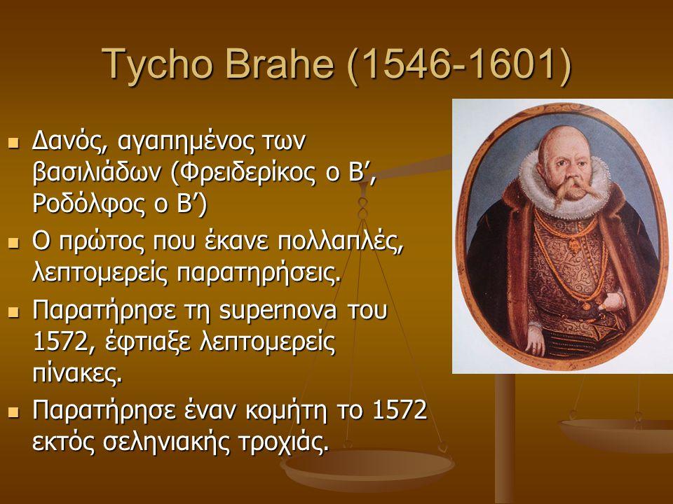 Tycho Brahe (1546-1601)  Δανός, αγαπημένος των βασιλιάδων (Φρειδερίκος ο Β', Ροδόλφος ο Β')  Ο πρώτος που έκανε πολλαπλές, λεπτομερείς παρατηρήσεις.