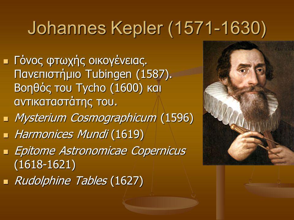 Johannes Kepler (1571-1630)  Γόνος φτωχής οικογένειας. Πανεπιστήμιο Tubingen (1587). Βοηθός του Tycho (1600) και αντικαταστάτης του.  Mysterium Cosm