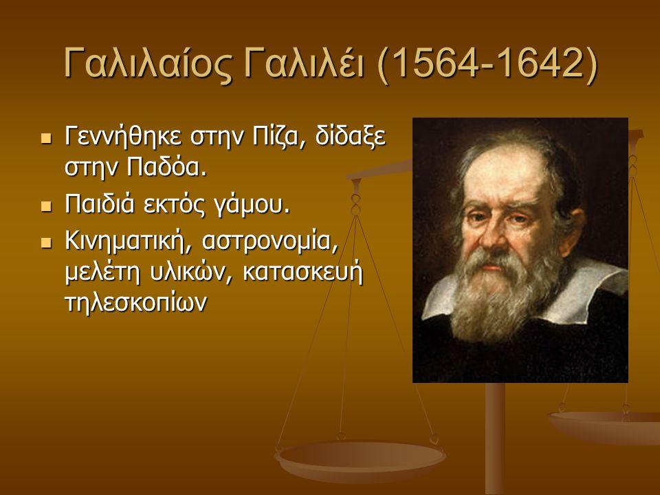 Γαλιλαίος Γαλιλέι (1564-1642)  Γεννήθηκε στην Πίζα, δίδαξε στην Παδόα.  Παιδιά εκτός γάμου.  Κινηματική, αστρονομία, μελέτη υλικών, κατασκευή τηλεσ