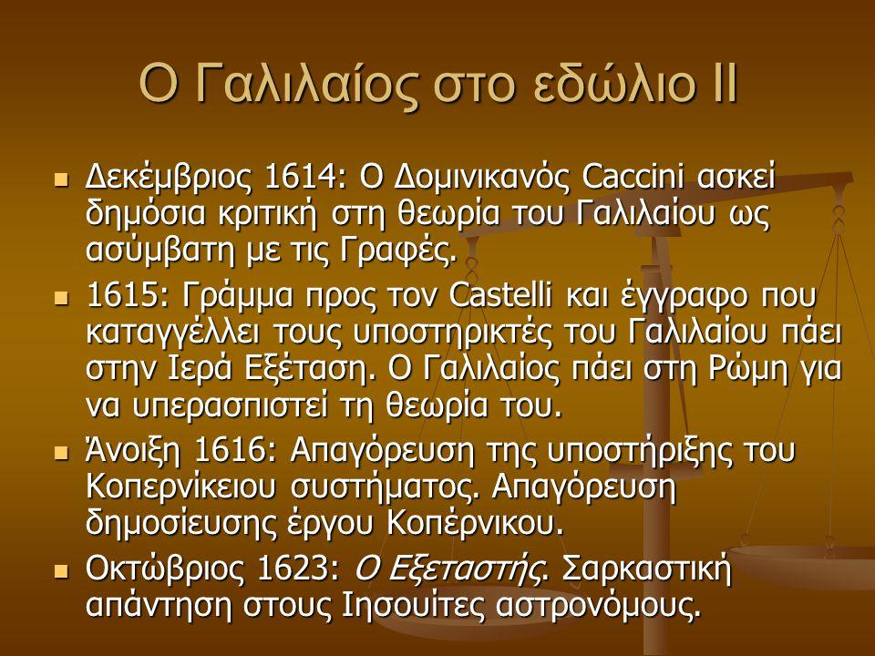 Ο Γαλιλαίος στο εδώλιο ΙΙ  Δεκέμβριος 1614: Ο Δομινικανός Caccini ασκεί δημόσια κριτική στη θεωρία του Γαλιλαίου ως ασύμβατη με τις Γραφές.  1615: Γ