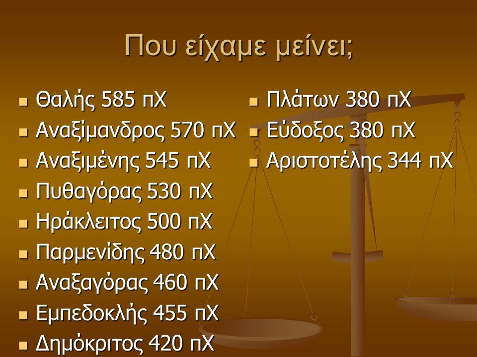 Που είχαμε μείνει;  Θαλής 585 πΧ  Αναξίμανδρος 570 πΧ  Αναξιμένης 545 πΧ  Πυθαγόρας 530 πΧ  Ηράκλειτος 500 πΧ  Παρμενίδης 480 πΧ  Αναξαγόρας 46