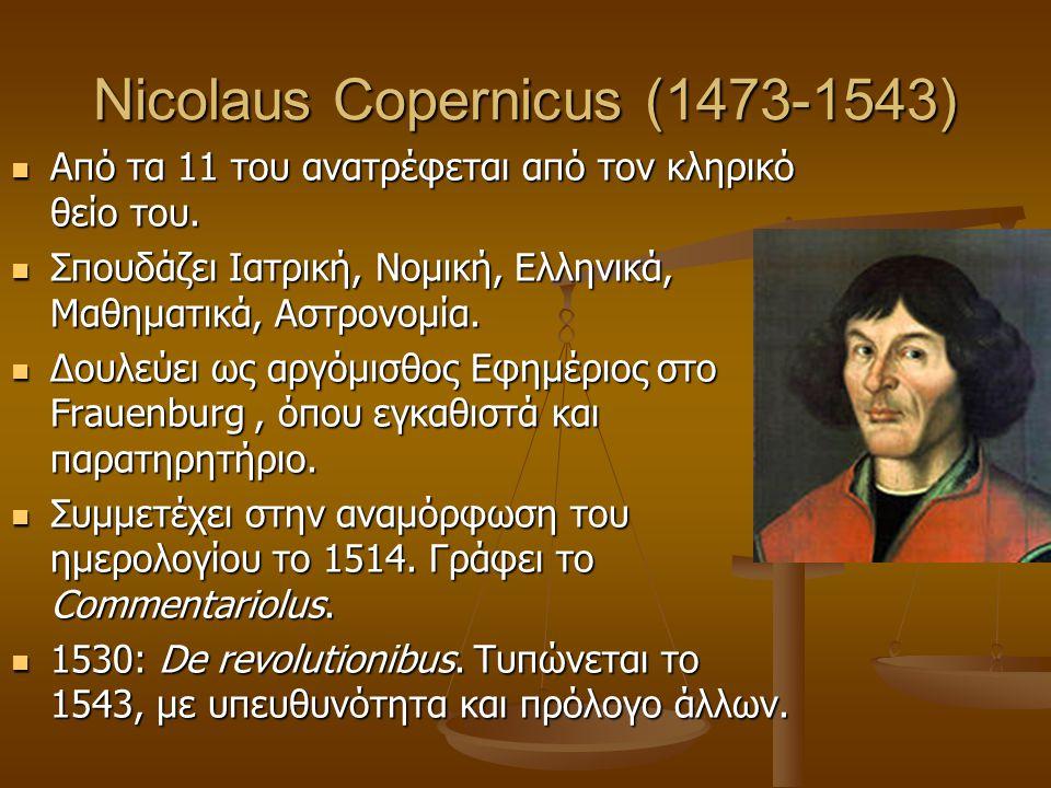 Nicolaus Copernicus (1473-1543)  Από τα 11 του ανατρέφεται από τον κληρικό θείο του.  Σπουδάζει Ιατρική, Νομική, Ελληνικά, Μαθηματικά, Αστρονομία. 