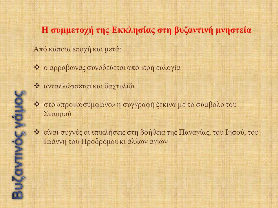 Η συμμετοχή της Εκκλησίας στη βυζαντινή μνηστεία Από κάποια εποχή και μετά:  ο αρραβώνας συνοδεύεται από ιερή ευλογία  ανταλλάσσεται και δαχτυλίδι  στο «προικοσύμφωνο» η συγγραφή ξεκινά με το σύμβολο του Σταυρού  είναι συχνές οι επικλήσεις στη βοήθεια της Παναγίας, του Ιησού, του Ιωάννη του Προδρόμου κι άλλων αγίων