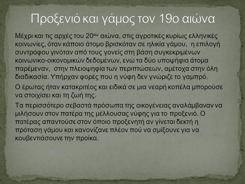 Μέχρι και τις αρχές του 20 ου αιώνα, στις αγροτικές κυρίως ελληνικές κοινωνίες, όταν κάποιο άτοµο βρισκόταν σε ηλικία γάµου, η επιλογή συντρόφου γινόταν από τους γονείς στη βάση συγκεκριµένων κοινωνικο-οικονοµικών δεδοµένων, ενώ τα δύο υποψήφια άτοµα παρέµεναν, στην πλειοψηφία των περιπτώσεων, αµέτοχα στην όλη διαδικασία.