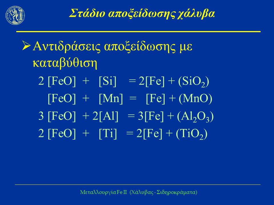 Μεταλλουργία Fe IΙ (Χάλυβας - Σιδηροκράματα) Στάδιο αποξείδωσης χάλυβα  Αντιδράσεις αποξείδωσης με καταβύθιση 2 [FeO] + [Si] = 2[Fe] + (SiO 2 ) [FeO]