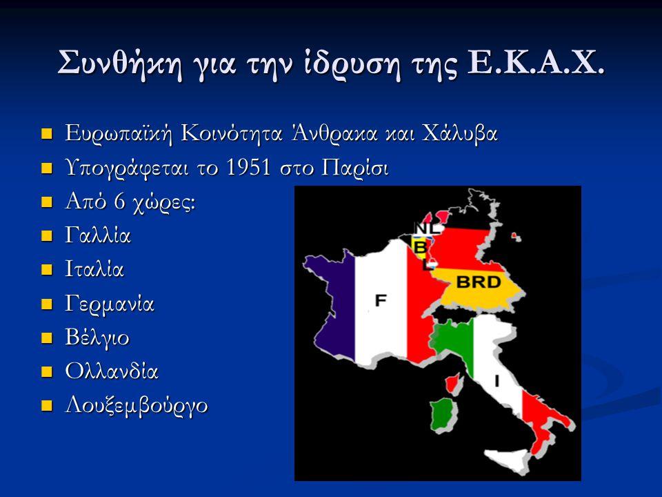 Συνθήκη για την ίδρυση της Ε.Κ.Α.Χ.  Ευρωπαϊκή Κοινότητα Άνθρακα και Χάλυβα  Υπογράφεται το 1951 στο Παρίσι  Από 6 χώρες:  Γαλλία  Ιταλία  Γερμα